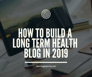 how to build a long term health blog in 2019